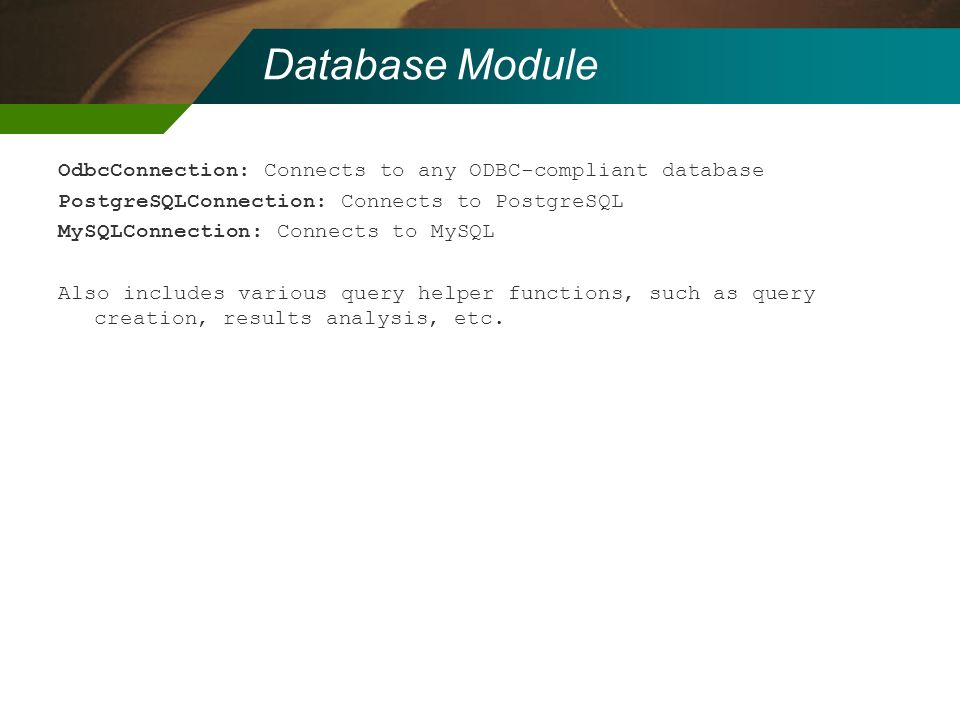 Database Module OdbcConnection: Connects to any ODBC-compliant database. PostgreSQLConnection: Connects to PostgreSQL.