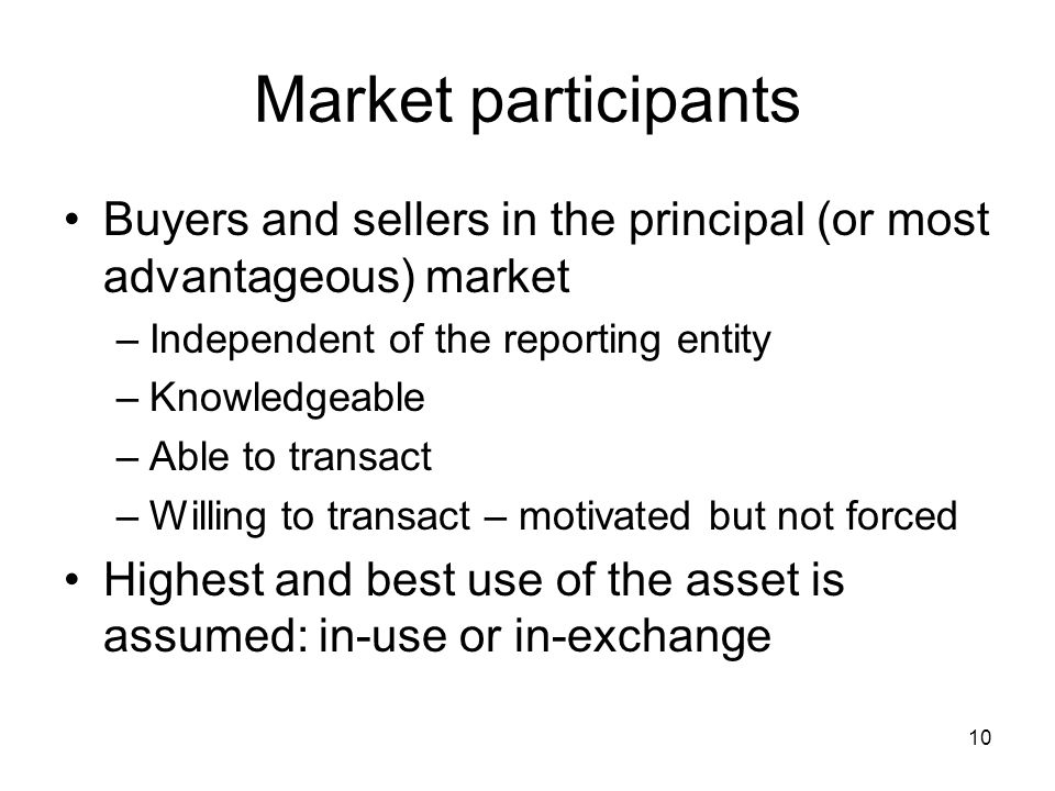 Market participants Buyers and sellers in the principal (or most advantageous) market. Independent of the reporting entity.