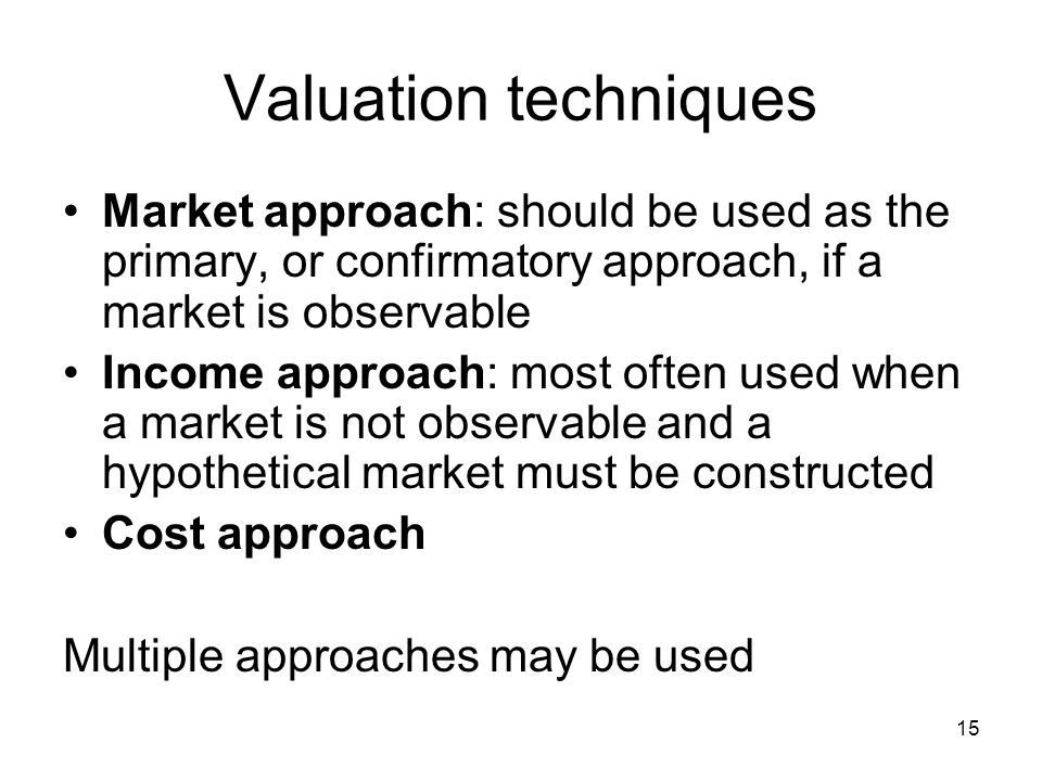 Valuation techniques Market approach: should be used as the primary, or confirmatory approach, if a market is observable.