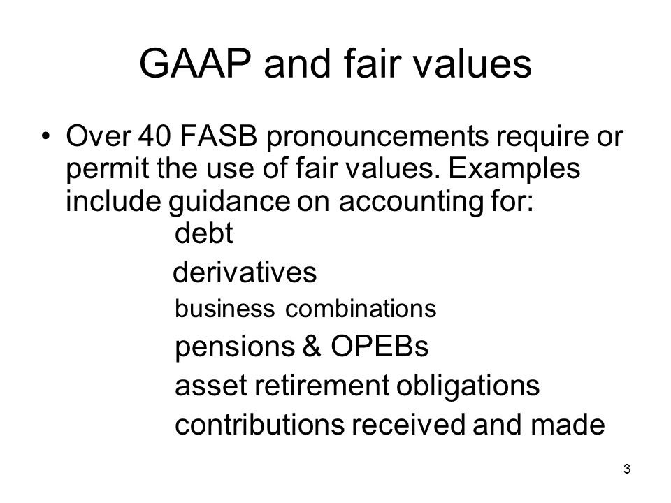 GAAP and fair values Over 40 FASB pronouncements require or permit the use of fair values. Examples include guidance on accounting for: debt.