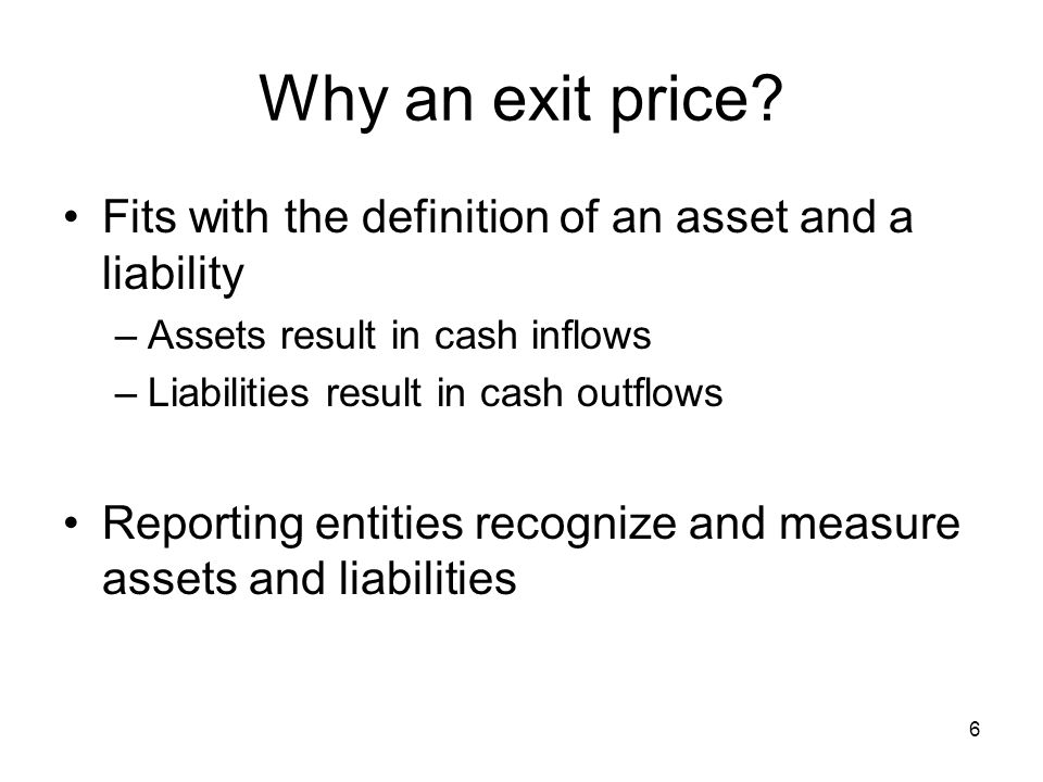 Why an exit price Fits with the definition of an asset and a liability. Assets result in cash inflows.