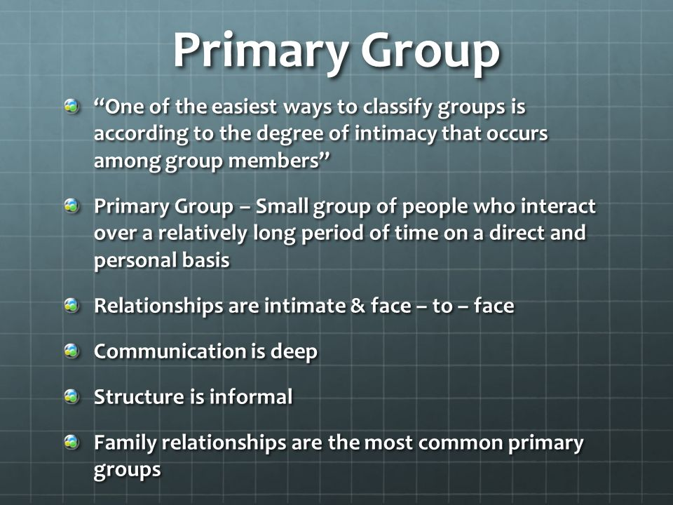 Primary Group One of the easiest ways to classify groups is according to the degree of intimacy that occurs among group members