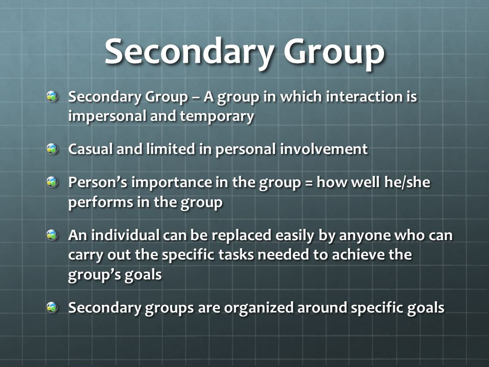 Secondary Group Secondary Group – A group in which interaction is impersonal and temporary. Casual and limited in personal involvement.