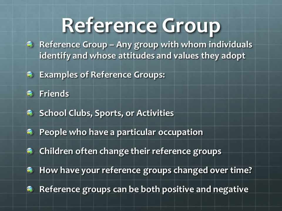 Reference Group Reference Group – Any group with whom individuals identify and whose attitudes and values they adopt.