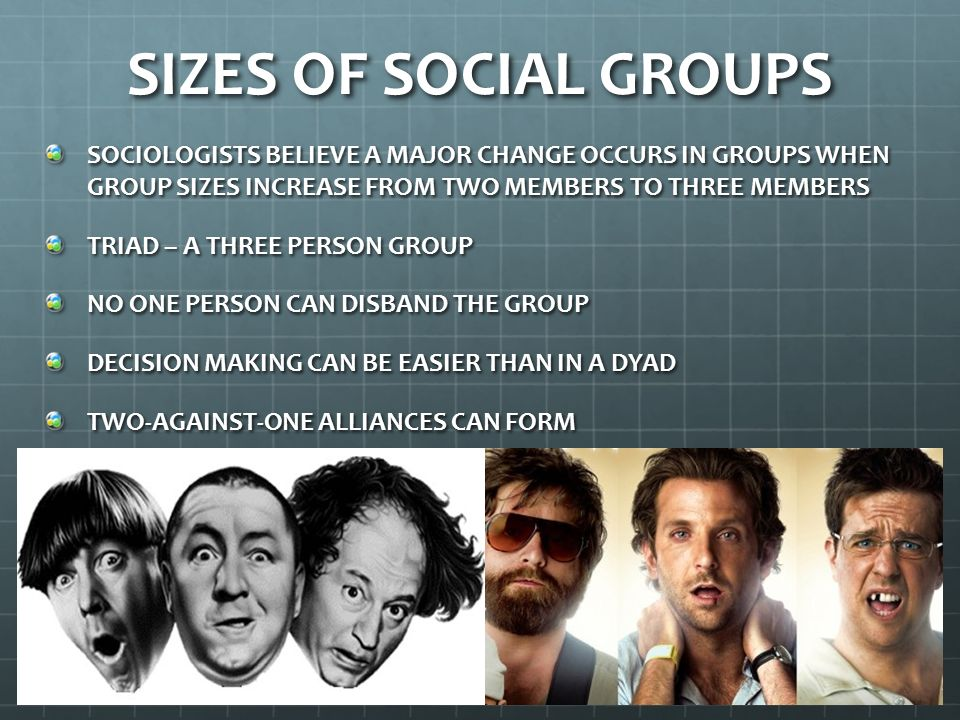 SIZES OF SOCIAL GROUPS SOCIOLOGISTS BELIEVE A MAJOR CHANGE OCCURS IN GROUPS WHEN GROUP SIZES INCREASE FROM TWO MEMBERS TO THREE MEMBERS.