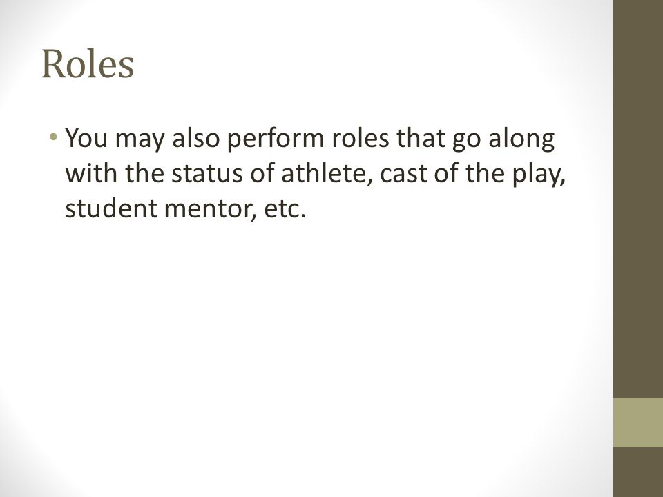 Roles You may also perform roles that go along with the status of athlete, cast of the play, student mentor, etc.