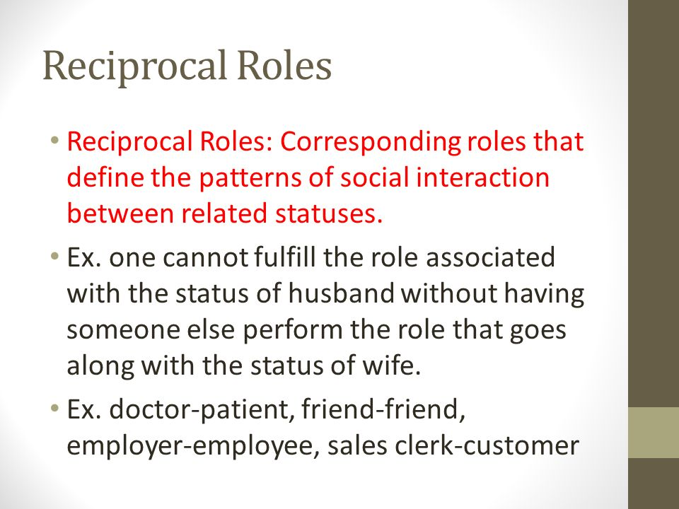 Reciprocal Roles Reciprocal Roles: Corresponding roles that define the patterns of social interaction between related statuses.