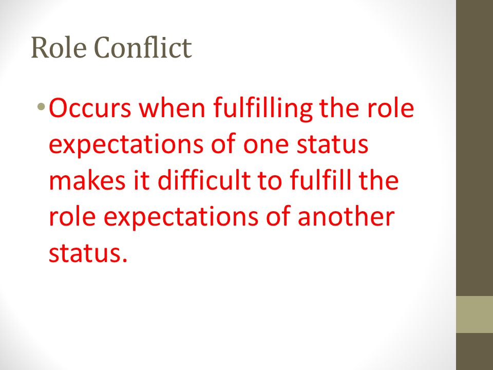Role Conflict Occurs when fulfilling the role expectations of one status makes it difficult to fulfill the role expectations of another status.