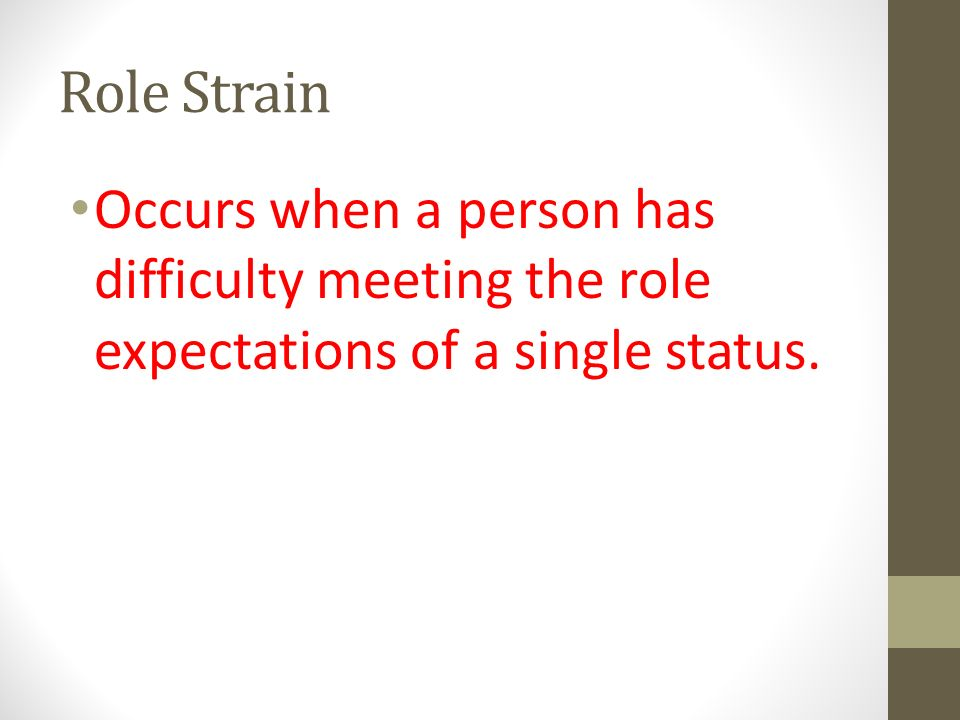 Role Strain Occurs when a person has difficulty meeting the role expectations of a single status.