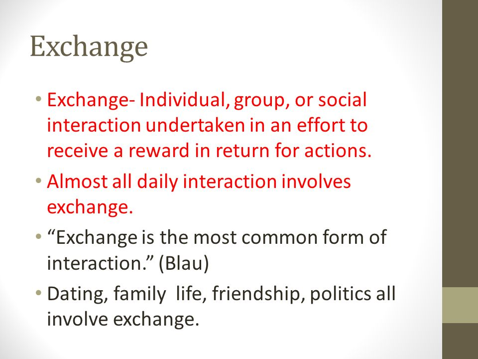 Exchange Exchange- Individual, group, or social interaction undertaken in an effort to receive a reward in return for actions.