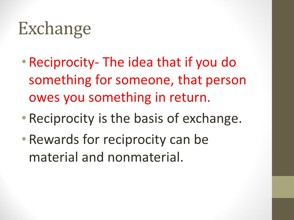 Exchange Reciprocity- The idea that if you do something for someone, that person owes you something in return.