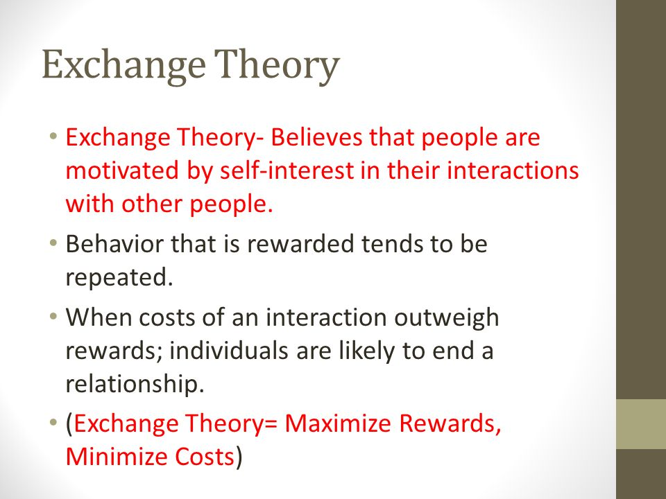 Exchange Theory Exchange Theory- Believes that people are motivated by self-interest in their interactions with other people.