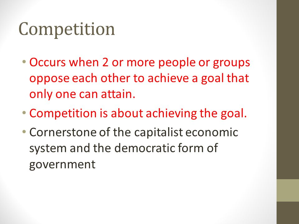 Competition Occurs when 2 or more people or groups oppose each other to achieve a goal that only one can attain.