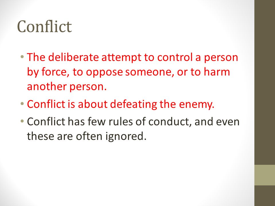 Conflict The deliberate attempt to control a person by force, to oppose someone, or to harm another person.