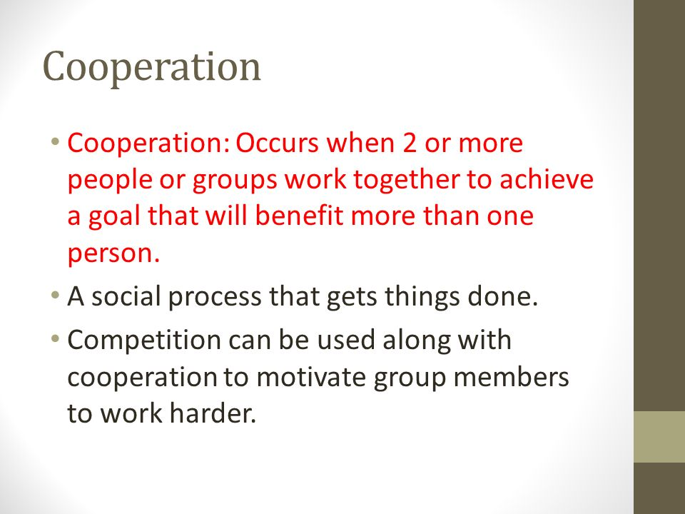 Cooperation Cooperation: Occurs when 2 or more people or groups work together to achieve a goal that will benefit more than one person.