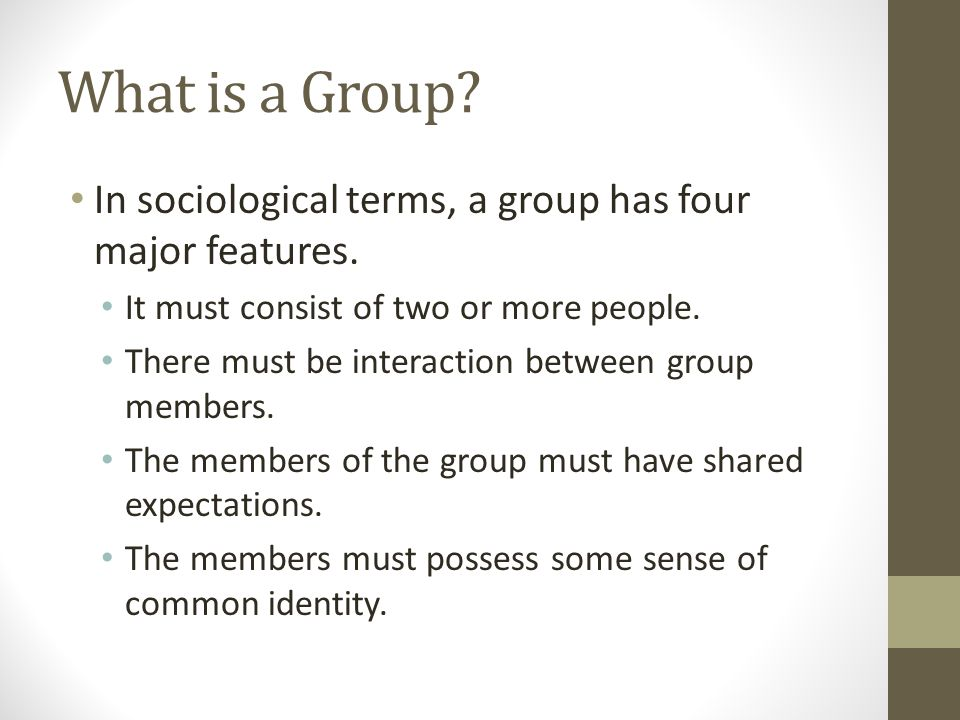 What is a Group In sociological terms, a group has four major features. It must consist of two or more people.