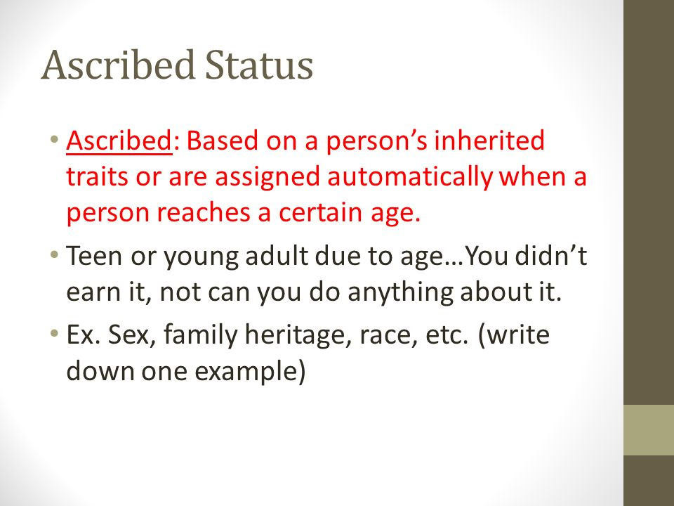 Ascribed Status Ascribed: Based on a person's inherited traits or are assigned automatically when a person reaches a certain age.