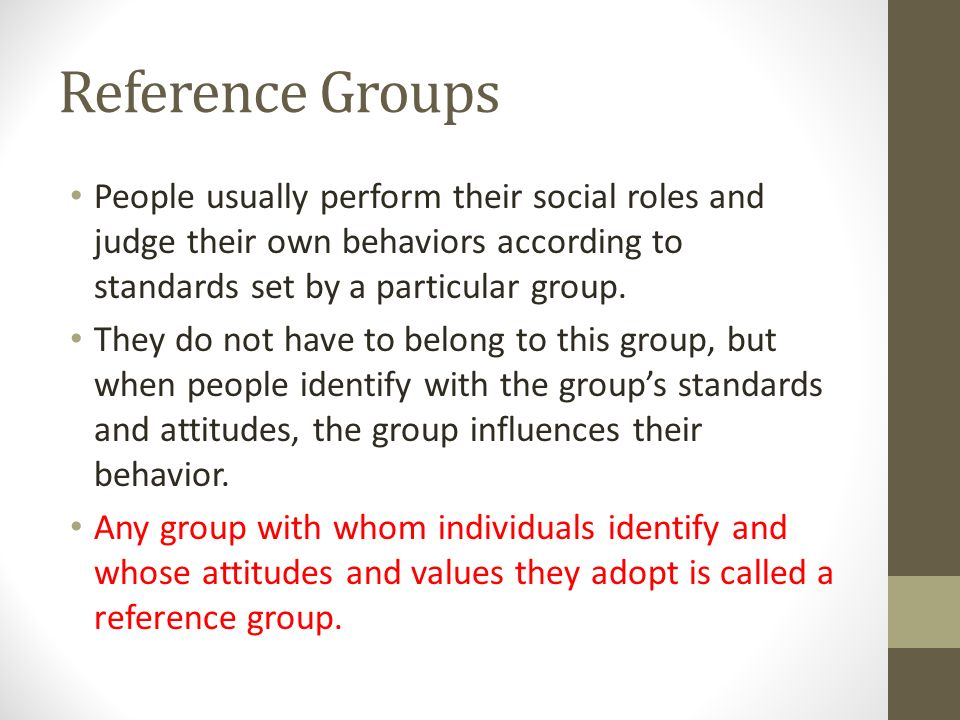 Reference Groups People usually perform their social roles and judge their own behaviors according to standards set by a particular group.