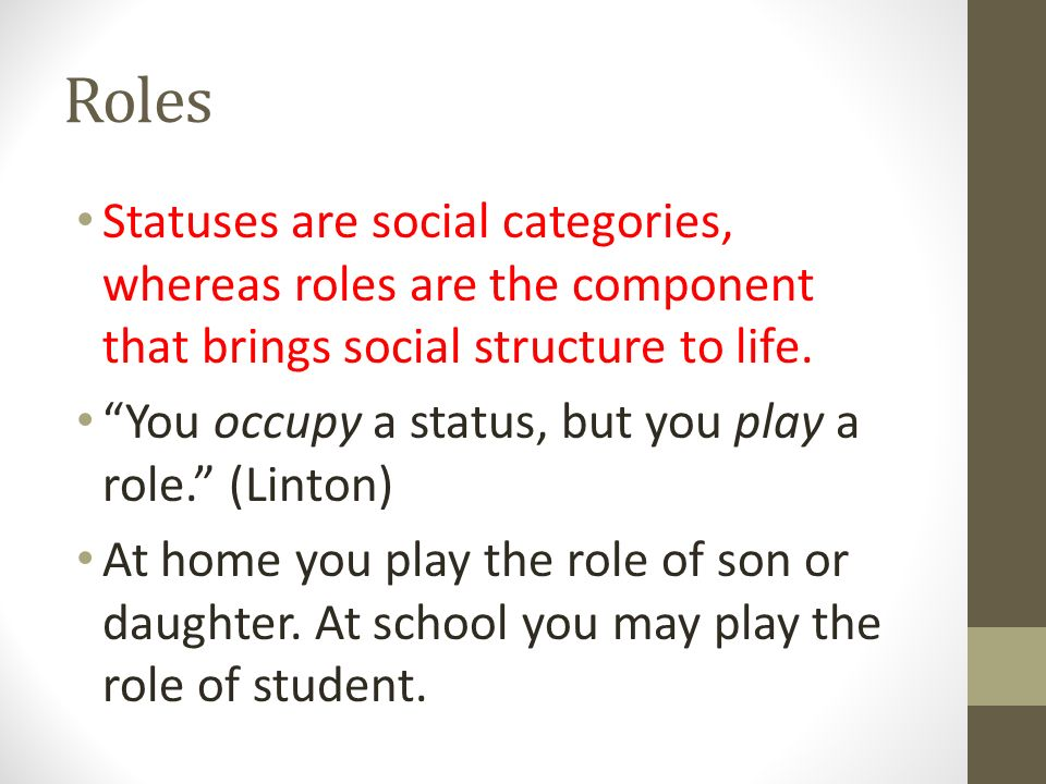 Roles Statuses are social categories, whereas roles are the component that brings social structure to life.