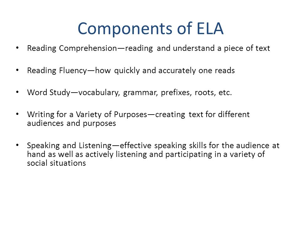 Components of ELA Reading Comprehension—reading and understand a piece of text. Reading Fluency—how quickly and accurately one reads.