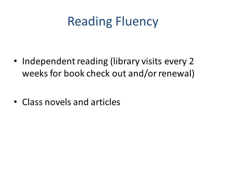 Reading Fluency Independent reading (library visits every 2 weeks for book check out and/or renewal)