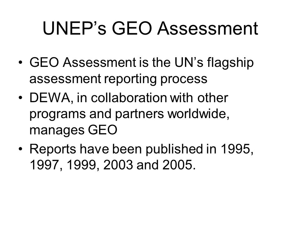 UNEP's GEO Assessment GEO Assessment is the UN's flagship assessment reporting process.
