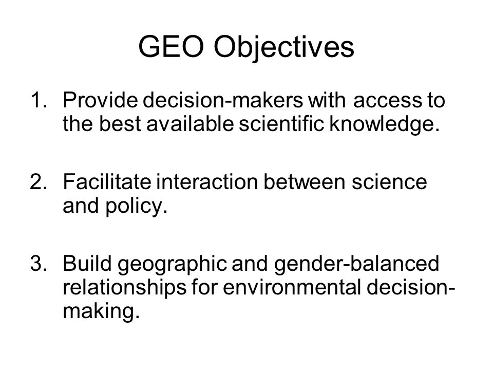 GEO Objectives 1. Provide decision-makers with access to the best available scientific knowledge.