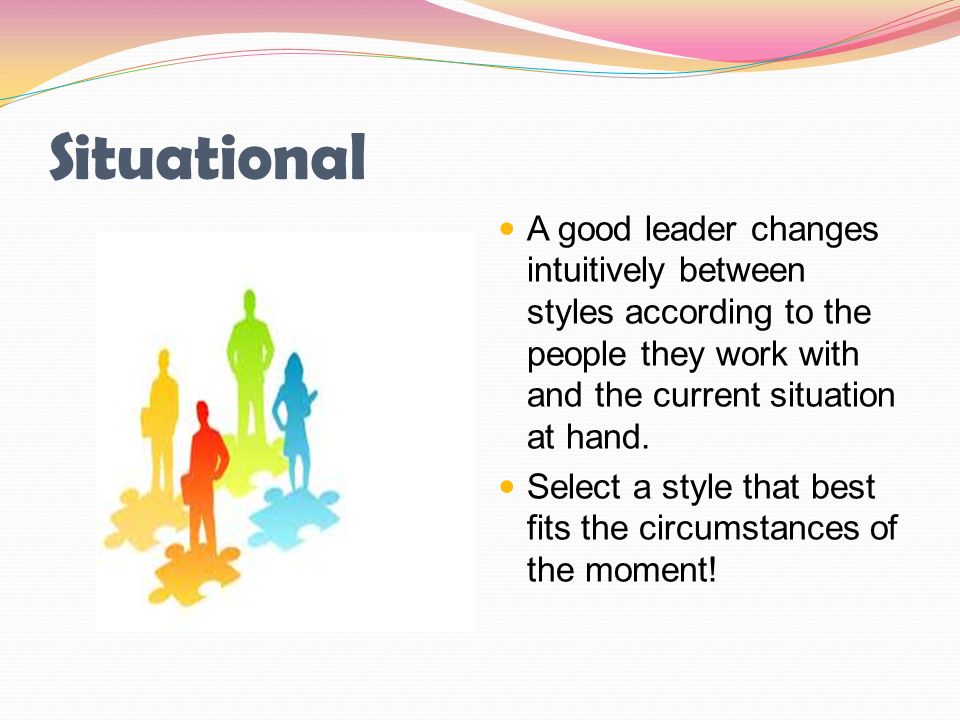 Situational A good leader changes intuitively between styles according to the people they work with and the current situation at hand.