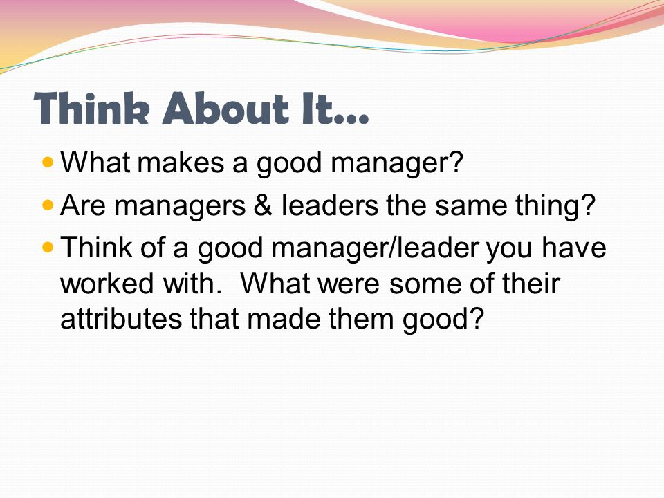what makes a leader or manager Do you work well with others are you a leader if you have these qualities, you might make a good manager however, you need just more than these two qualities to be.