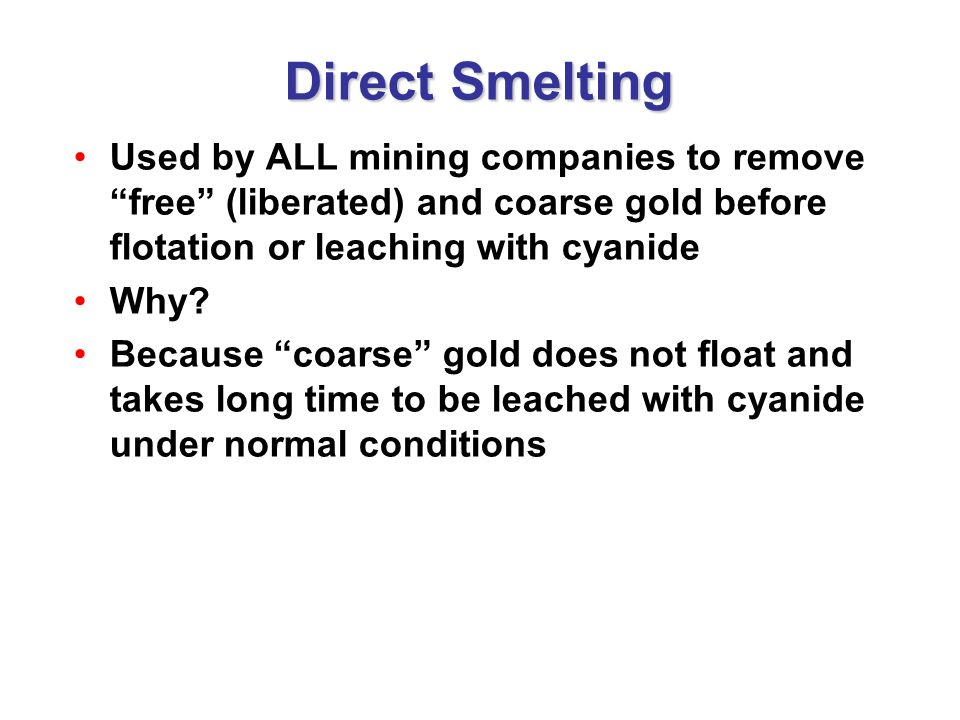 Direct Smelting Used by ALL mining companies to remove free (liberated) and coarse gold before flotation or leaching with cyanide.