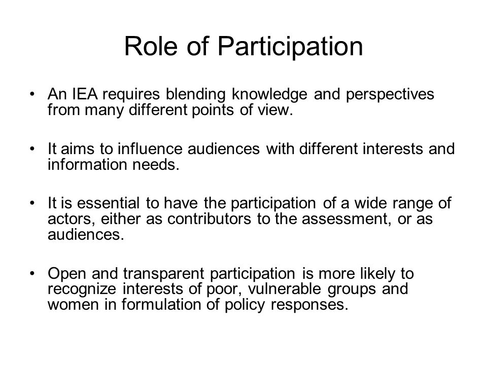 Role of Participation An IEA requires blending knowledge and perspectives from many different points of view.