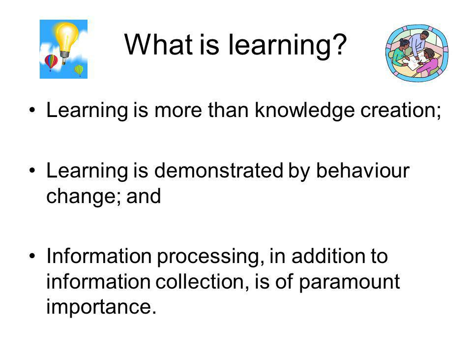 What is learning Learning is more than knowledge creation;