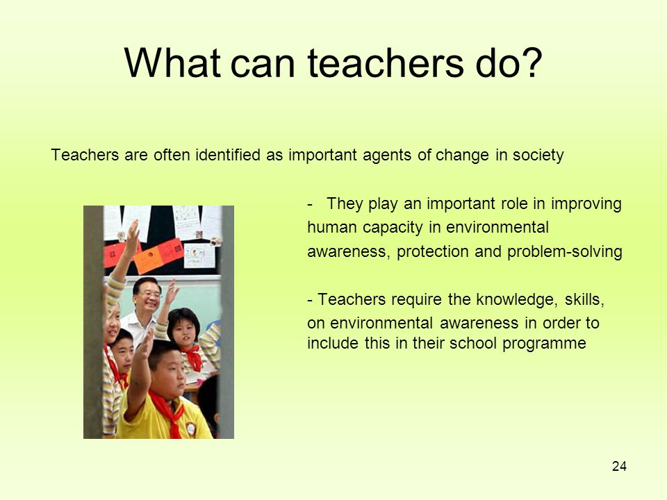 What can teachers do Teachers are often identified as important agents of change in society. - They play an important role in improving.