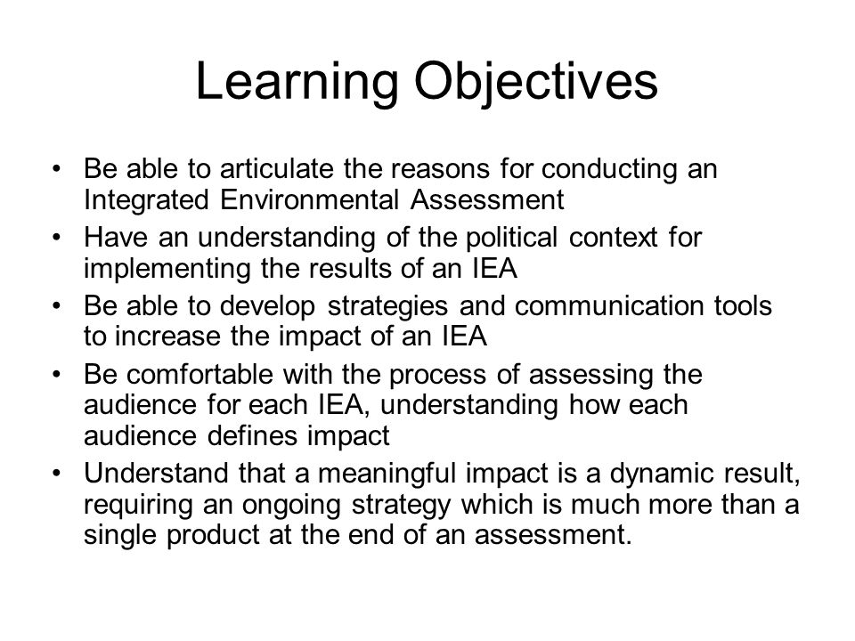 Learning Objectives Be able to articulate the reasons for conducting an Integrated Environmental Assessment.