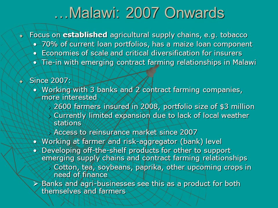…Malawi: 2007 Onwards Focus on established agricultural supply chains, e.g. tobacco. 70% of current loan portfolios, has a maize loan component.