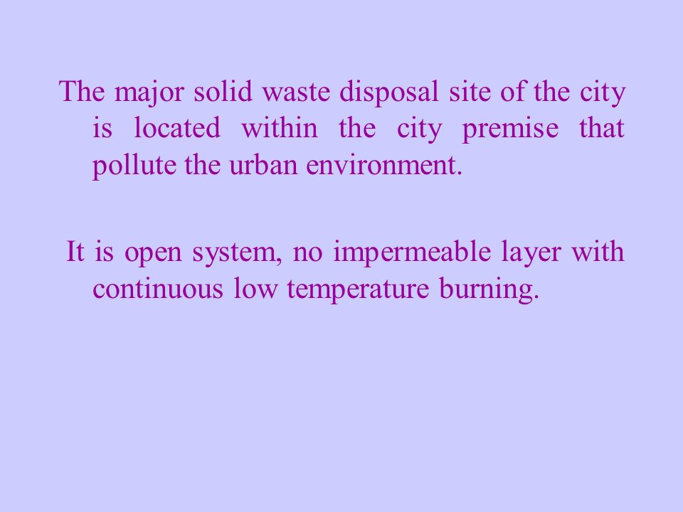 The major solid waste disposal site of the city is located within the city premise that pollute the urban environment.