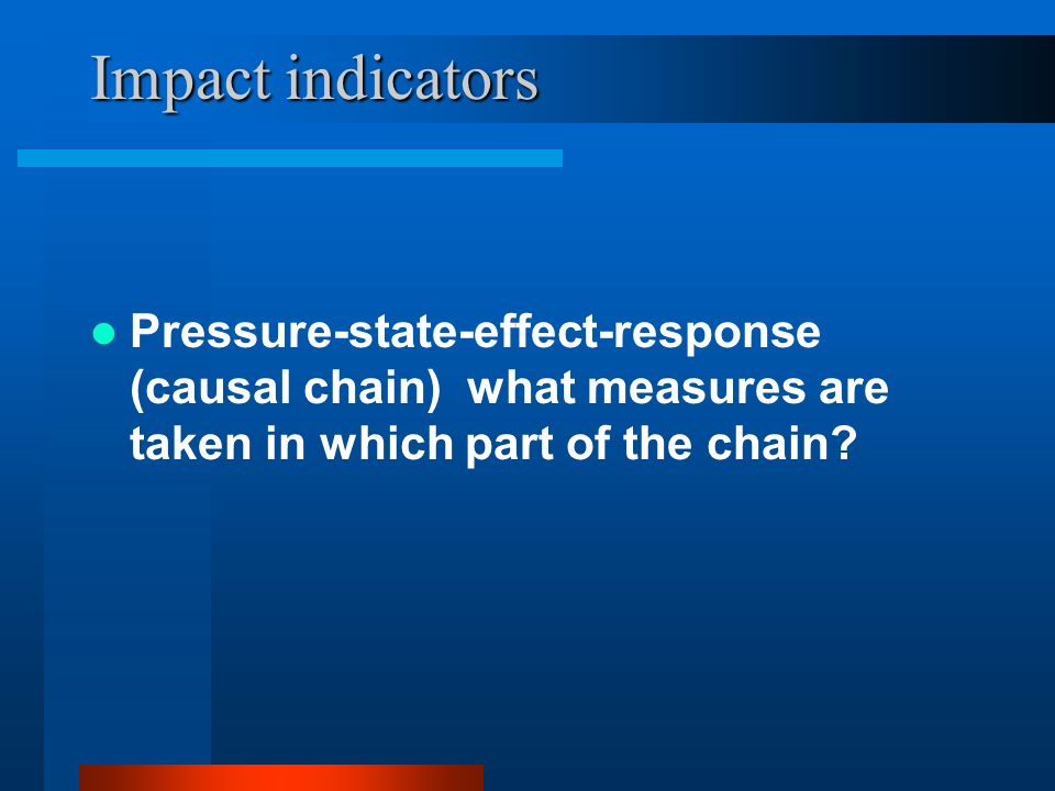 Impact indicators Pressure-state-effect-response (causal chain) what measures are taken in which part of the chain
