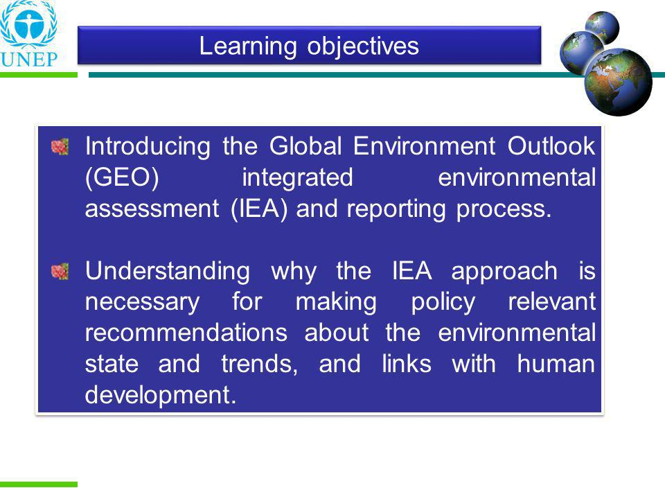 Learning objectives Introducing the Global Environment Outlook (GEO) integrated environmental assessment (IEA) and reporting process.