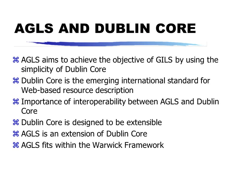 AGLS AND DUBLIN CORE AGLS aims to achieve the objective of GILS by using the simplicity of Dublin Core.