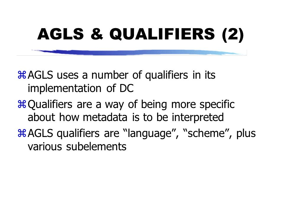 AGLS & QUALIFIERS (2) AGLS uses a number of qualifiers in its implementation of DC.