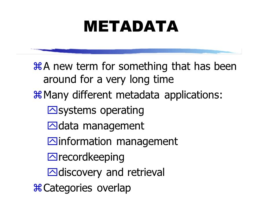 METADATA A new term for something that has been around for a very long time. Many different metadata applications: