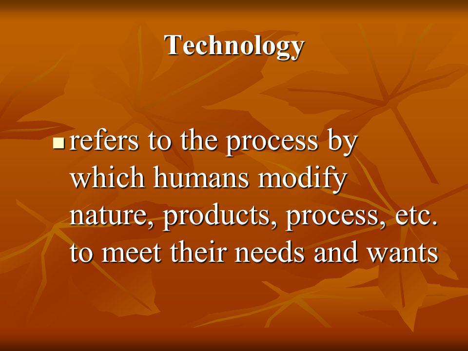 Technologyrefers to the process by which humans modify nature, products, process, etc.