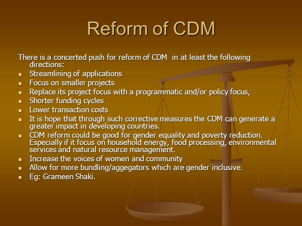 Reform of CDM There is a concerted push for reform of CDM in at least the following directions: Streamlining of applications.