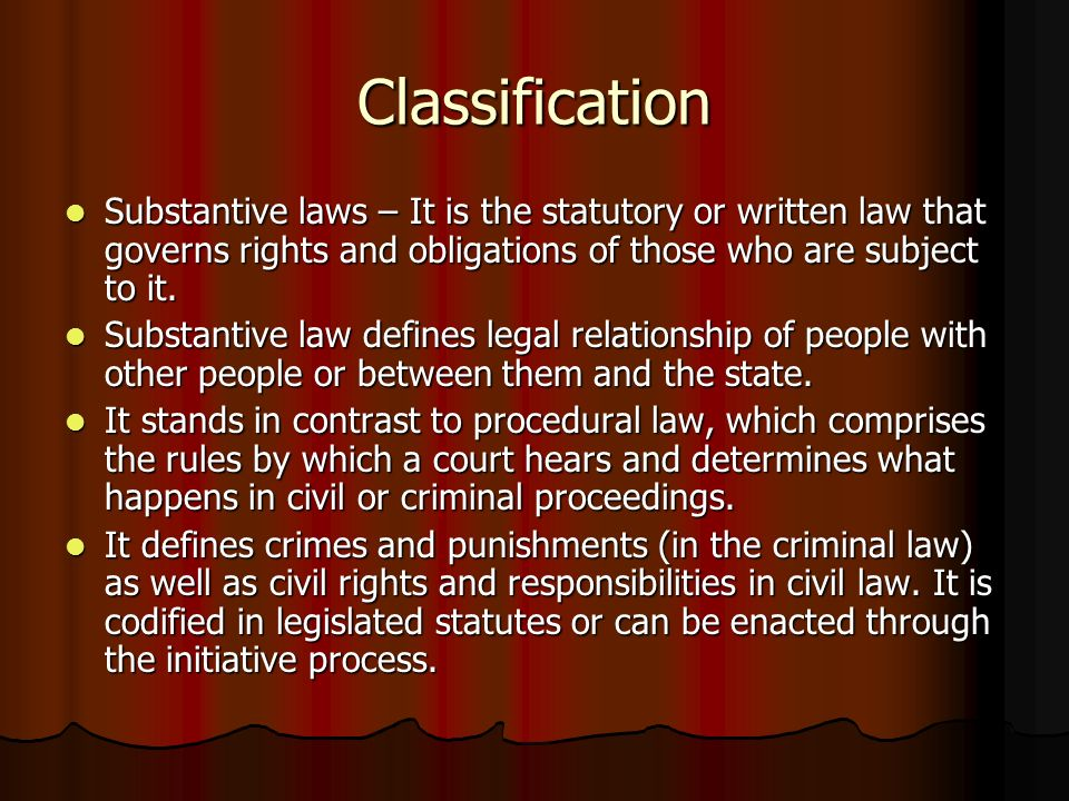 Classification Substantive laws – It is the statutory or written law that governs rights and obligations of those who are subject to it.