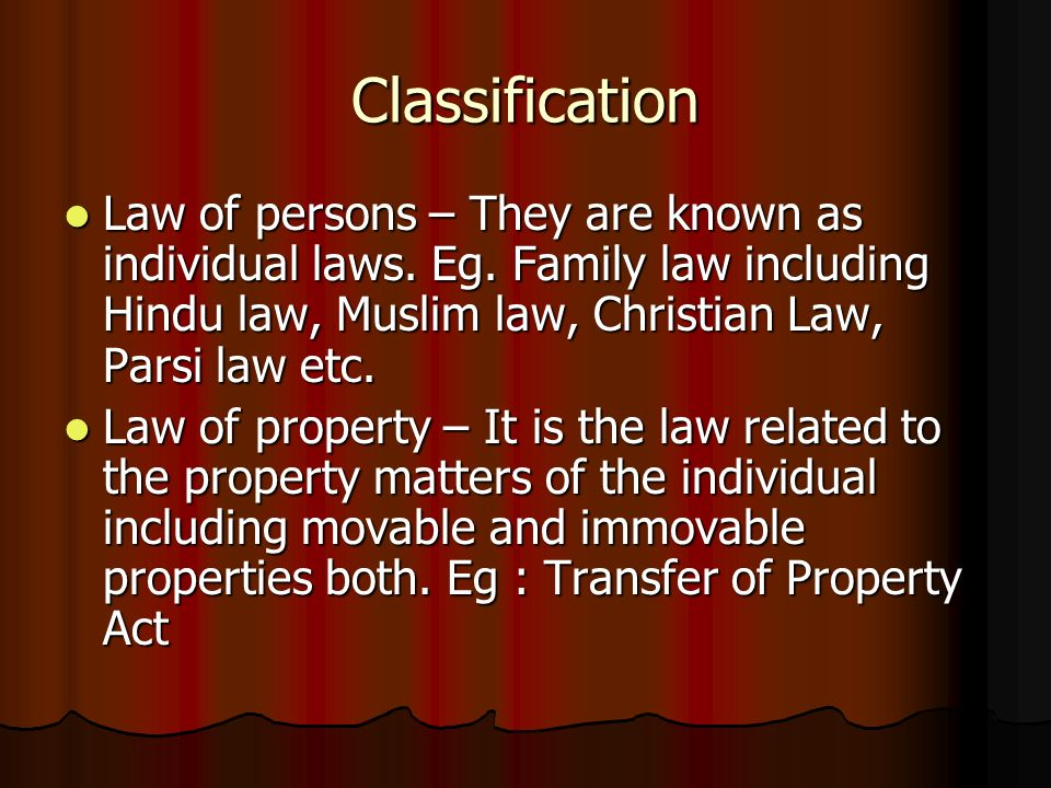 Classification Law of persons – They are known as individual laws. Eg. Family law including Hindu law, Muslim law, Christian Law, Parsi law etc.