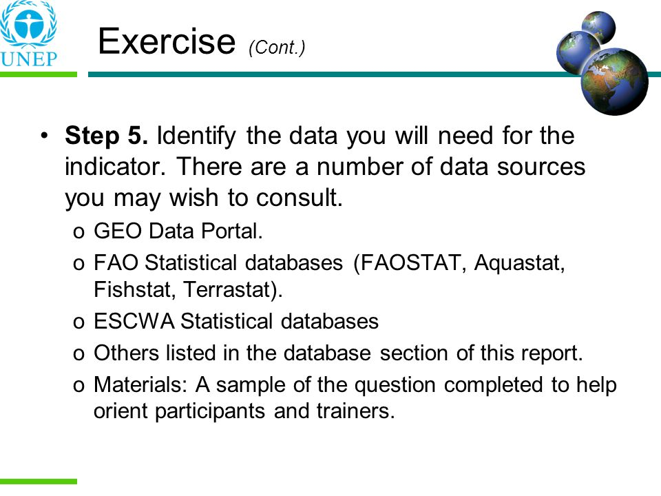 Exercise (Cont.) Step 5. Identify the data you will need for the indicator. There are a number of data sources you may wish to consult.