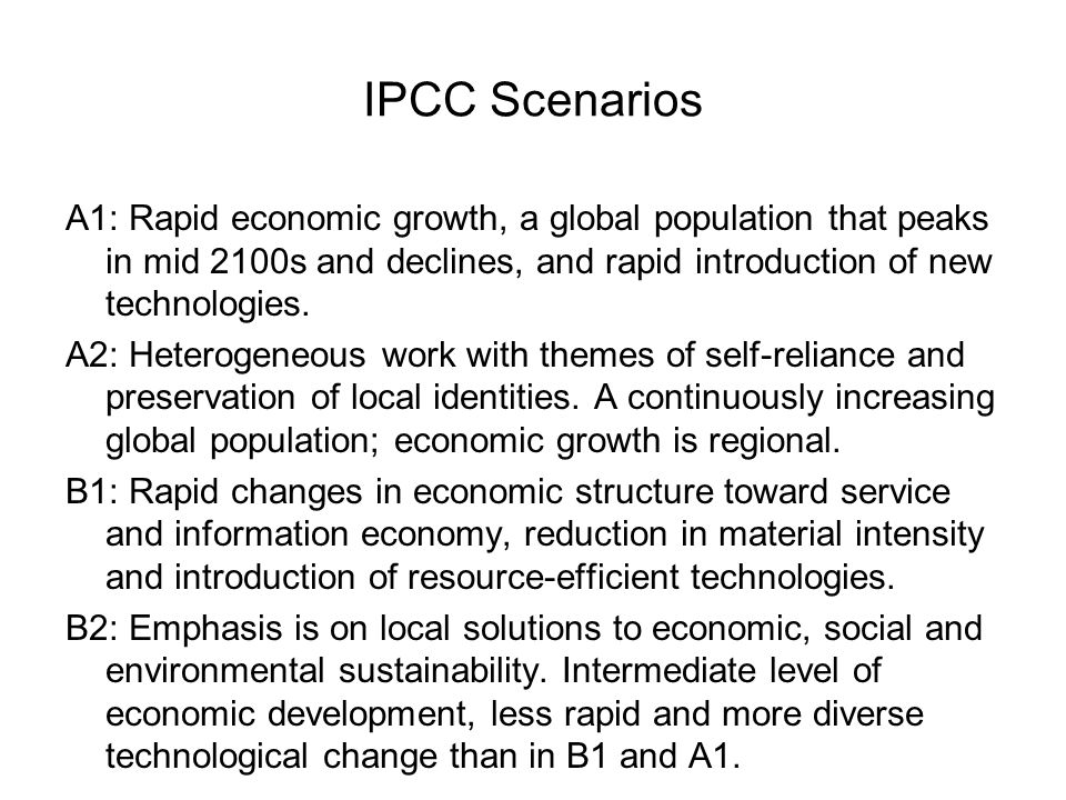 IPCC ScenariosA1: Rapid economic growth, a global population that peaks in mid 2100s and declines, and rapid introduction of new technologies.