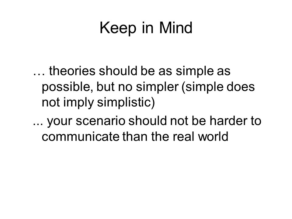 Keep in Mind … theories should be as simple as possible, but no simpler (simple does not imply simplistic)