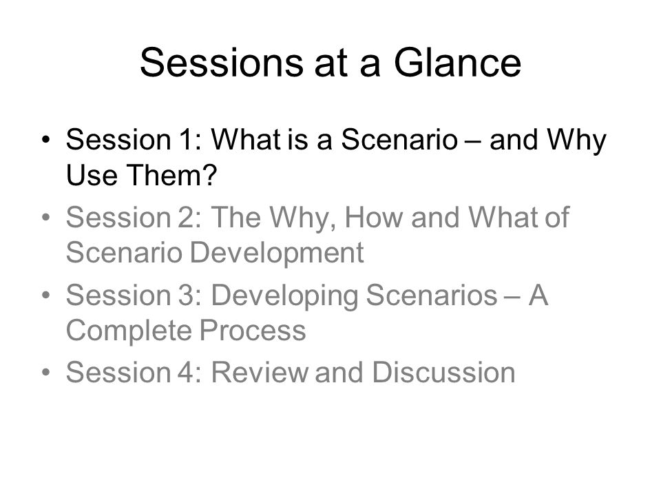 Sessions at a Glance Session 1: What is a Scenario – and Why Use Them