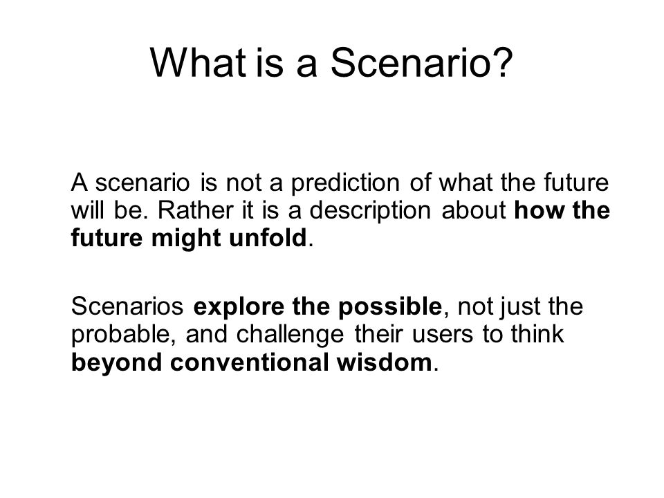 What is a Scenario A scenario is not a prediction of what the future will be. Rather it is a description about how the future might unfold.